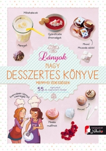 Lányok nagy desszertes könyve - Mennyei édességek: 55 egyszerű de nagyszerű recept