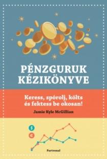 Pénzguruk kézikönyve - Keress, spórolj, költs és fektess be okosan!